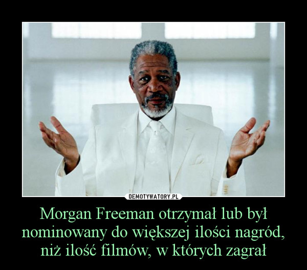 Morgan Freeman otrzymał lub był nominowany do większej ilości nagród, niż ilość filmów, w których zagrał –