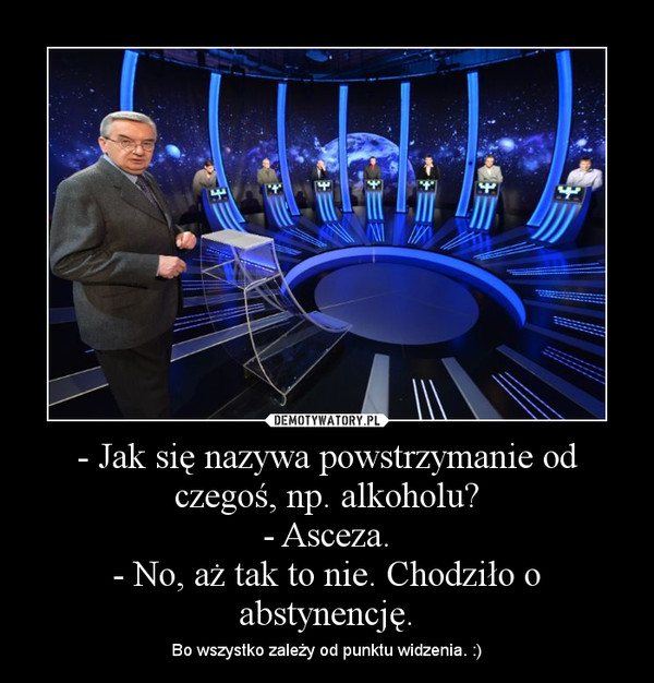 - Jak się nazywa powstrzymanie od czegoś, np. alkoholu?- Asceza.- No, aż tak to nie. Chodziło o abstynencję. – Bo wszystko zależy od punktu widzenia. :)