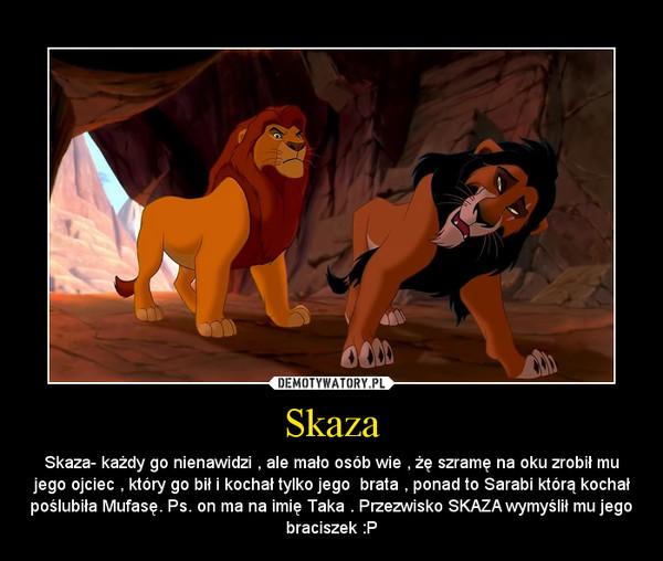 Skaza – Skaza- każdy go nienawidzi , ale mało osób wie , żę szramę na oku zrobił mu jego ojciec , który go bił i kochał tylko jego  brata , ponad to Sarabi którą kochał poślubiła Mufasę. Ps. on ma na imię Taka . Przezwisko SKAZA wymyślił mu jego braciszek :P