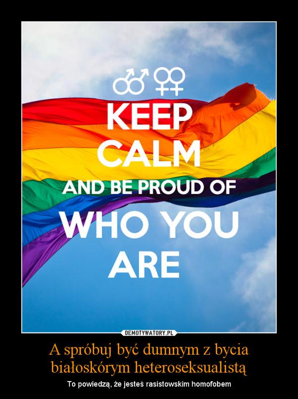 A spróbuj być dumnym z bycia białoskórym heteroseksualistą – To powiedzą, że jesteś rasistowskim homofobem