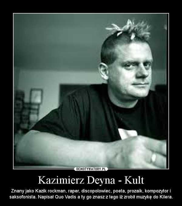 Kazimierz Deyna - Kult – Znany jako Kazik rockman, raper, discopolowiec, poeta, prozaik, kompozytor i saksofonista. Napisał Quo Vadis a ty go znasz z tego iż zrobił muzykę do Kilera.