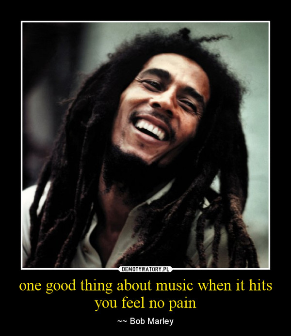 one good thing about music when it hits you feel no pain – ~~ Bob Marley