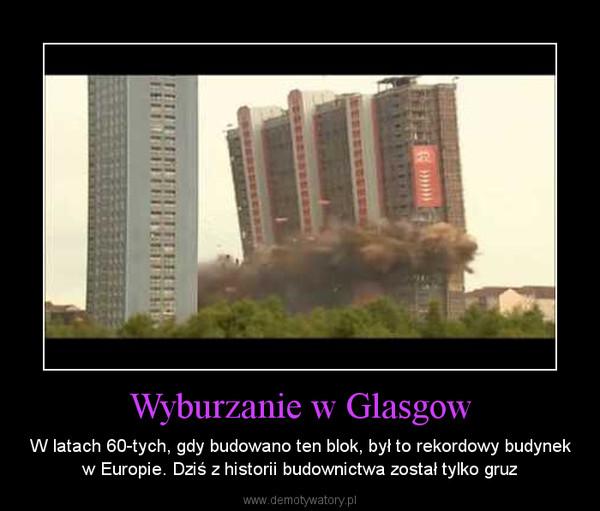 Wyburzanie w Glasgow – W latach 60-tych, gdy budowano ten blok, był to rekordowy budynek w Europie. Dziś z historii budownictwa został tylko gruz