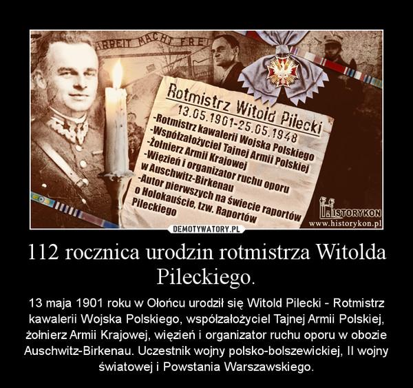 112 rocznica urodzin rotmistrza Witolda Pileckiego. – 13 maja 1901 roku w Ołońcu urodził się Witold Pilecki - Rotmistrz kawalerii Wojska Polskiego, współzałożyciel Tajnej Armii Polskiej, żołnierz Armii Krajowej, więzień i organizator ruchu oporu w obozie Auschwitz-Birkenau. Uczestnik wojny polsko-bolszewickiej, II wojny światowej i Powstania Warszawskiego.
