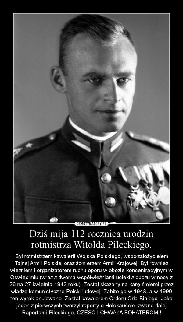 Dziś mija 112 rocznica urodzin rotmistrza Witolda Pileckiego. – Był rotmistrzem kawalerii Wojska Polskiego, współzałożycielem Tajnej Armii Polskiej oraz żołnierzem Armii Krajowej. Był również więźniem i organizatorem ruchu oporu w obozie koncentracyjnym w Oświęcimiu (wraz z dwoma współwięźniami uciekł z obozu w nocy z 26 na 27 kwietnia 1943 roku). Został skazany na karę śmierci przez władze komunistyczne Polski ludowej. Zabito go w 1948, a w 1990 ten wyrok anulowano. Został kawalerem Orderu Orła Białego. Jako jeden z pierwszych tworzył raporty o Holokauście, zwane dalej Raportami Pileckiego. CZEŚĆ I CHWAŁA BOHATEROM !