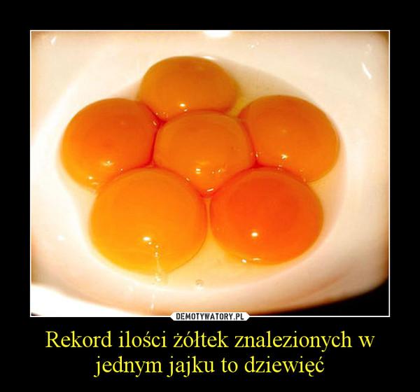 Rekord ilości żółtek znalezionych w jednym jajku to dziewięć –