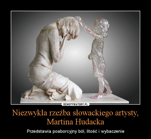 Niezwykła rzeźba słowackiego artysty, Martina Hudacka – Przedstawia poaborcyjny ból, litość i wybaczenie