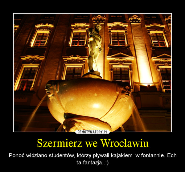 Szermierz we Wrocławiu – Ponoć widziano studentów, którzy pływali kajakiem  w fontannie. Ech ta fantazja..:)