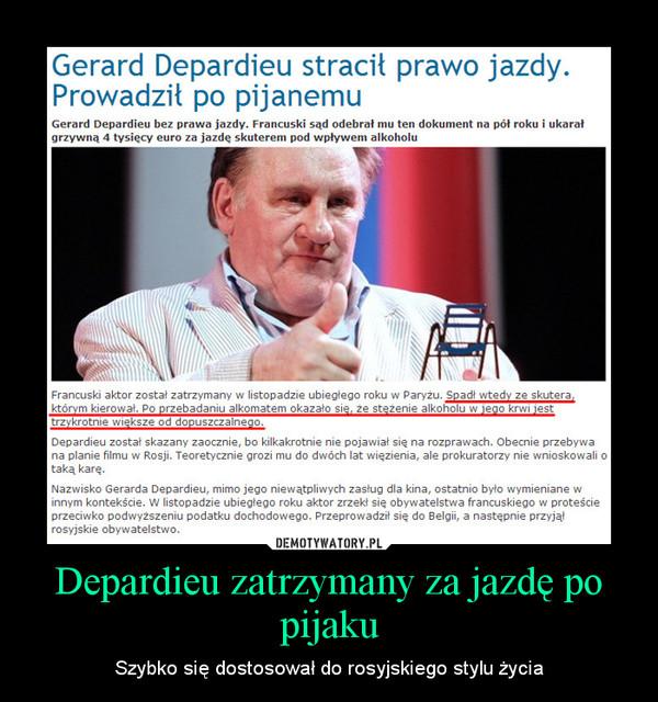 Depardieu zatrzymany za jazdę po pijaku – Szybko się dostosował do rosyjskiego stylu życia