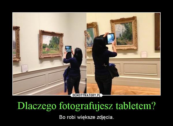 Dlaczego fotografujesz tabletem? – Bo robi większe zdjęcia.