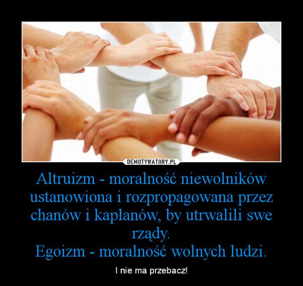 Altruizm - moralność niewolników ustanowiona i rozpropagowana przez chanów i kapłanów, by utrwalili swe rządy.Egoizm - moralność wolnych ludzi. – I nie ma przebacz!