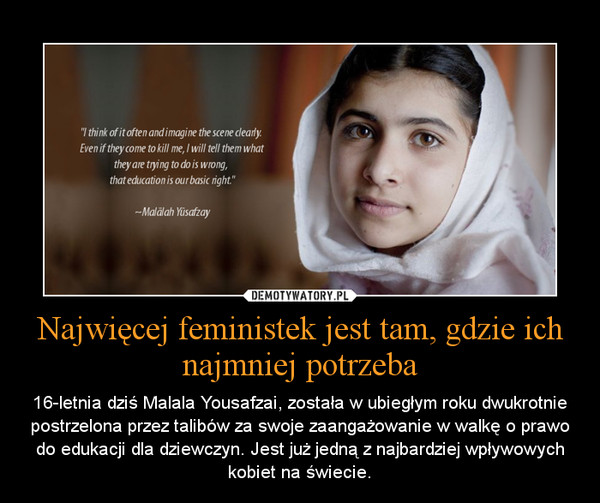 Najwięcej feministek jest tam, gdzie ich najmniej potrzeba – 16-letnia dziś Malala Yousafzai, została w ubiegłym roku dwukrotnie postrzelona przez talibów za swoje zaangażowanie w walkę o prawo do edukacji dla dziewczyn. Jest już jedną z najbardziej wpływowych kobiet na świecie.