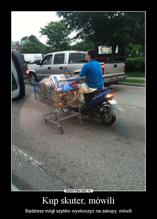 Kup skuter, mówili – Będziesz mógł szybko wyskoczyć na zakupy, mówili
