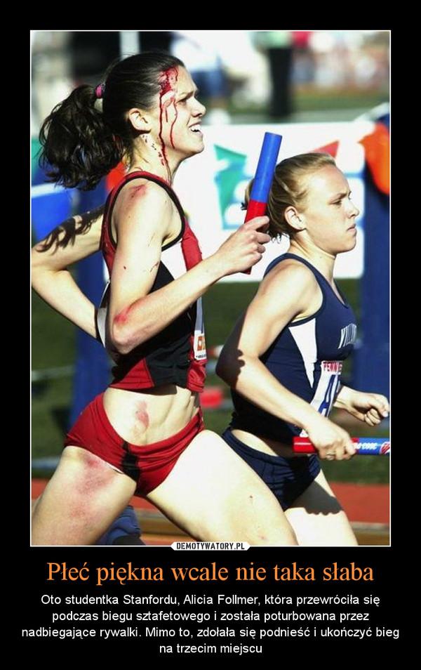 Płeć piękna wcale nie taka słaba – Oto studentka Stanfordu, Alicia Follmer, która przewróciła się podczas biegu sztafetowego i została poturbowana przez nadbiegające rywalki. Mimo to, zdołała się podnieść i ukończyć bieg na trzecim miejscu