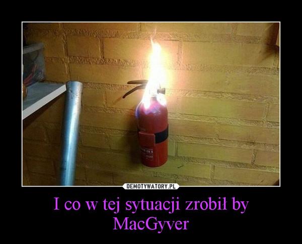 I co w tej sytuacji zrobił by MacGyver –