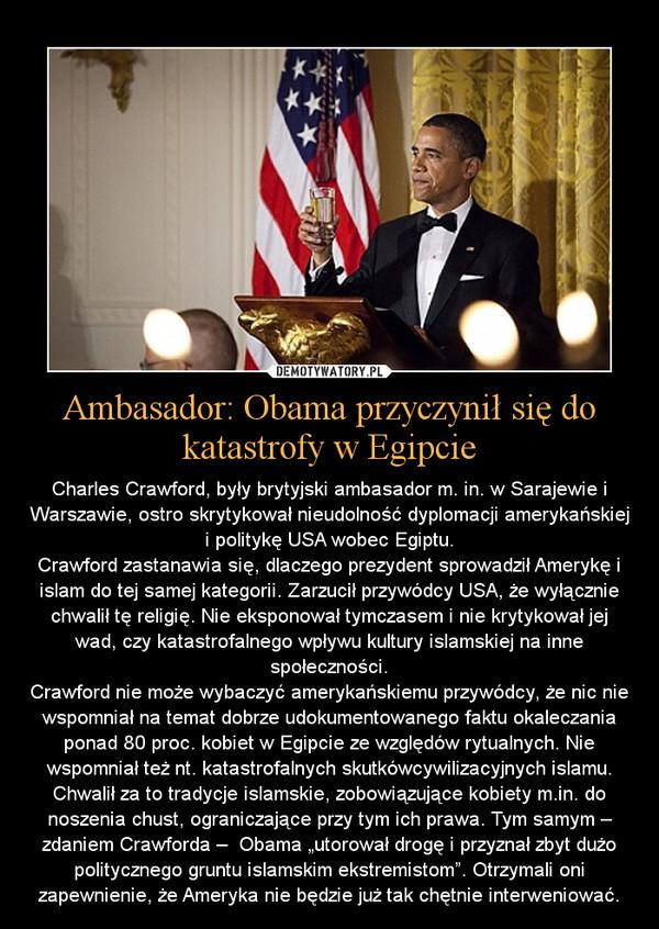 """Ambasador: Obama przyczynił się do katastrofy w Egipcie – Charles Crawford, były brytyjski ambasador m. in. w Sarajewie i Warszawie, ostro skrytykował nieudolność dyplomacji amerykańskiej i politykę USA wobec Egiptu.Crawford zastanawia się, dlaczego prezydent sprowadził Amerykę i islam do tej samej kategorii. Zarzucił przywódcy USA, że wyłącznie chwalił tę religię. Nie eksponował tymczasem i nie krytykował jej wad, czy katastrofalnego wpływu kultury islamskiej na inne społeczności.Crawford nie może wybaczyć amerykańskiemu przywódcy, że nic nie wspomniał na temat dobrze udokumentowanego faktu okaleczania ponad 80 proc. kobiet w Egipcie ze względów rytualnych. Nie wspomniał też nt. katastrofalnych skutkówcywilizacyjnych islamu. Chwalił za to tradycje islamskie, zobowiązujące kobiety m.in. do noszenia chust, ograniczające przy tym ich prawa. Tym samym – zdaniem Crawforda –  Obama """"utorował drogę i przyznał zbyt dużo politycznego gruntu islamskim ekstremistom"""". Otrzymali oni zapewnienie, że Ameryka nie będzie już tak chętnie interweniować."""
