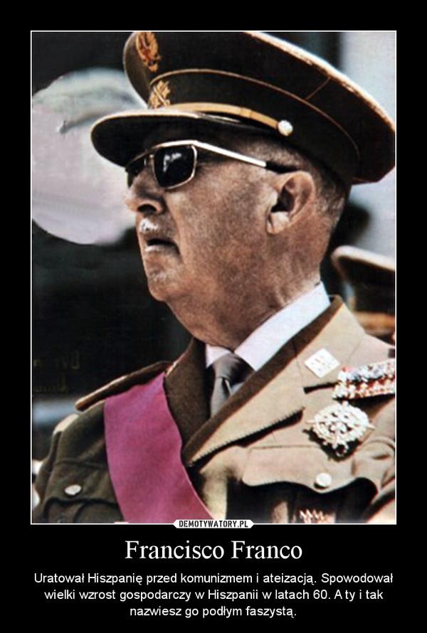 Francisco Franco – Uratował Hiszpanię przed komunizmem i ateizacją. Spowodował wielki wzrost gospodarczy w Hiszpanii w latach 60. A ty i tak nazwiesz go podłym faszystą.