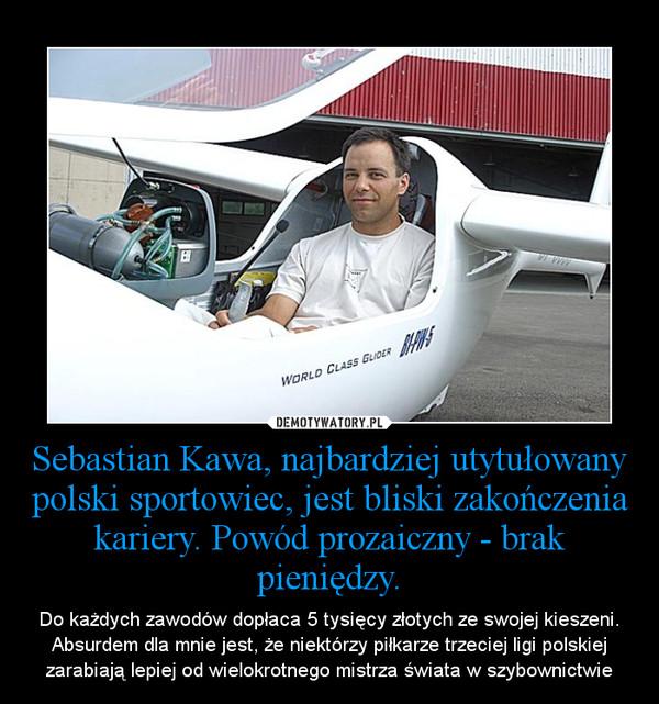 Sebastian Kawa, najbardziej utytułowany polski sportowiec, jest bliski zakończenia kariery. Powód prozaiczny - brak pieniędzy. – Do każdych zawodów dopłaca 5 tysięcy złotych ze swojej kieszeni. Absurdem dla mnie jest, że niektórzy piłkarze trzeciej ligi polskiej zarabiają lepiej od wielokrotnego mistrza świata w szybownictwie
