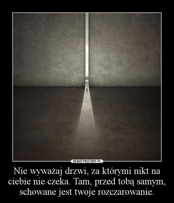 Nie wyważaj drzwi, za którymi nikt na ciebie nie czeka. Tam, przed tobą samym, schowane jest twoje rozczarowanie. –