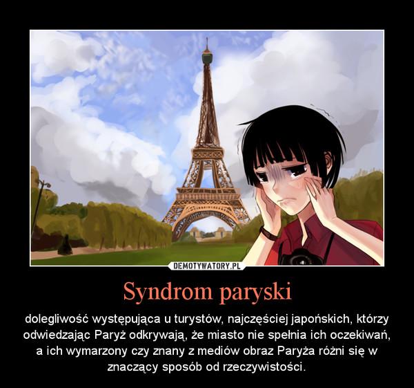 Syndrom paryski – dolegliwość występująca u turystów, najczęściej japońskich, którzy odwiedzając Paryż odkrywają, że miasto nie spełnia ich oczekiwań, a ich wymarzony czy znany z mediów obraz Paryża różni się w znaczący sposób od rzeczywistości.