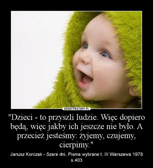 """""""Dzieci - to przyszli ludzie. Więc dopiero będą, więc jakby ich jeszcze nie było. A przecież jesteśmy: żyjemy, czujemy, cierpimy."""" – Janusz Korczak - Szare dni, Pisma wybrane t. III Warszawa 1978 s.403"""