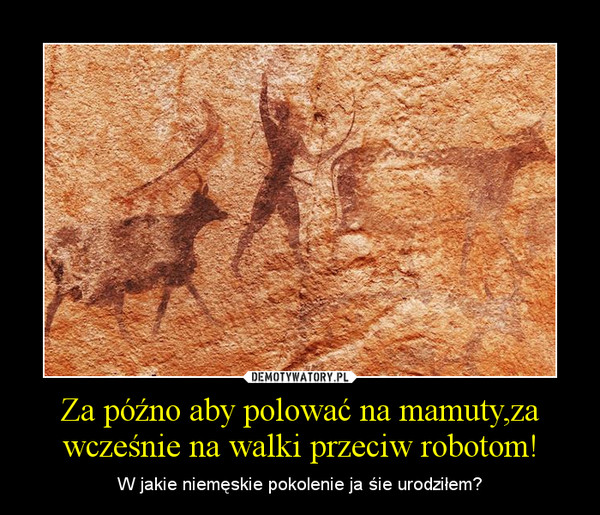 Za późno aby polować na mamuty,za wcześnie na walki przeciw robotom! – W jakie niemęskie pokolenie ja śie urodziłem?