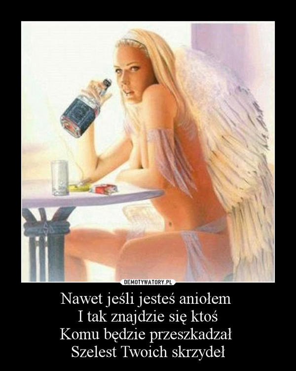 Nawet jeśli jesteś aniołem I tak znajdzie się ktośKomu będzie przeszkadzał Szelest Twoich skrzydeł –