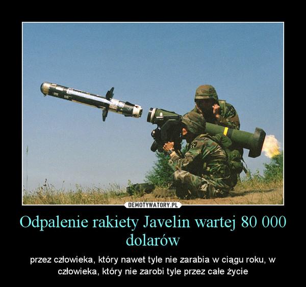 Odpalenie rakiety Javelin wartej 80 000 dolarów – przez człowieka, który nawet tyle nie zarabia w ciągu roku, w człowieka, który nie zarobi tyle przez całe życie