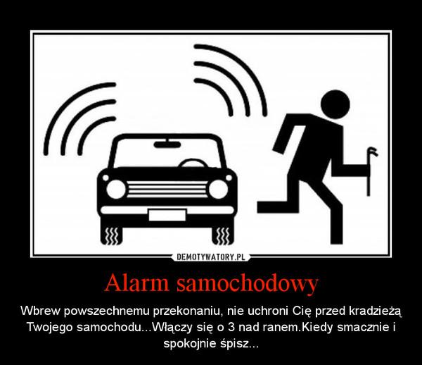 Alarm samochodowy – Wbrew powszechnemu przekonaniu, nie uchroni Cię przed kradzieżą Twojego samochodu...Włączy się o 3 nad ranem.Kiedy smacznie i spokojnie śpisz...