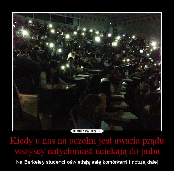 Kiedy u nas na uczelni jest awaria prądu wszyscy natychmiast uciekają do pubu – Na Berkeley studenci oświetlają salę komórkami i notują dalej