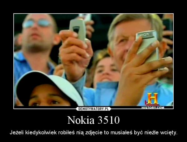 Nokia 3510 – Jeżeli kiedykolwiek robiłeś nią zdjęcie to musiałeś być nieźle wcięty.