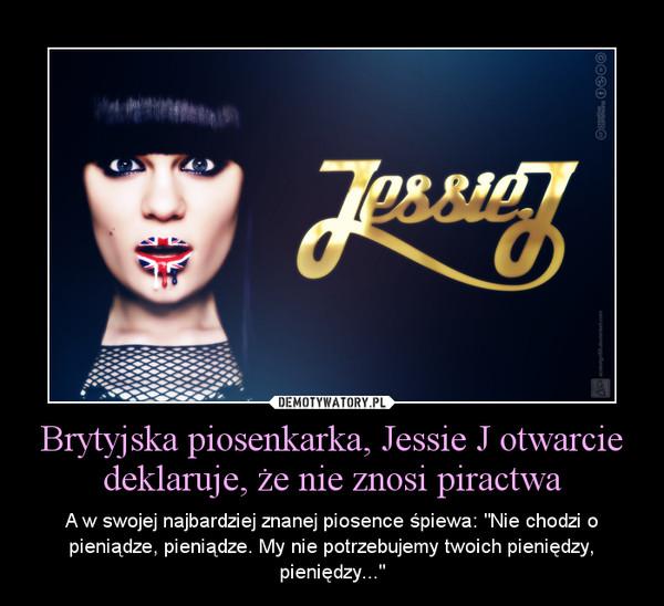 """Brytyjska piosenkarka, Jessie J otwarcie deklaruje, że nie znosi piractwa – A w swojej najbardziej znanej piosence śpiewa: """"Nie chodzi o pieniądze, pieniądze. My nie potrzebujemy twoich pieniędzy, pieniędzy..."""""""