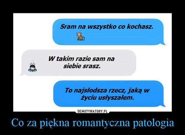 Co za piękna romantyczna patologia –