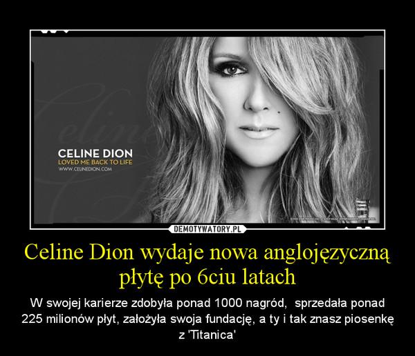 Celine Dion wydaje nowa anglojęzyczną płytę po 6ciu latach – W swojej karierze zdobyła ponad 1000 nagród,  sprzedała ponad 225 milionów płyt, założyła swoja fundację, a ty i tak znasz piosenkę z 'Titanica'
