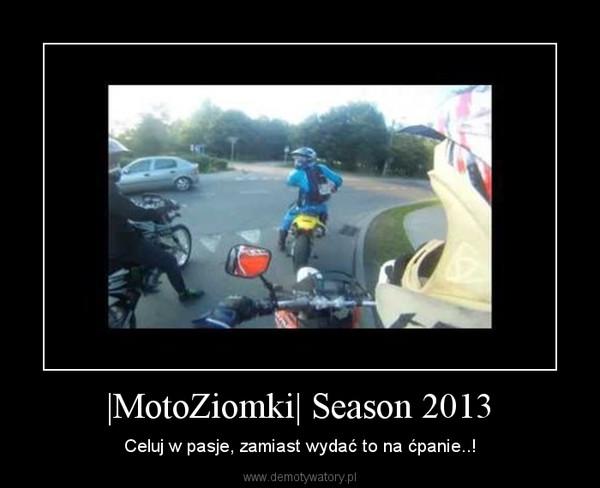 |MotoZiomki| Season 2013 – Celuj w pasje, zamiast wydać to na ćpanie..!