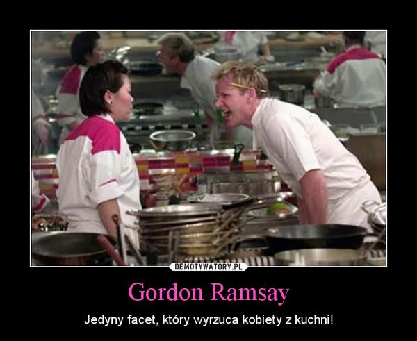 Gordon Ramsay – Jedyny facet, który wyrzuca kobiety z kuchni!