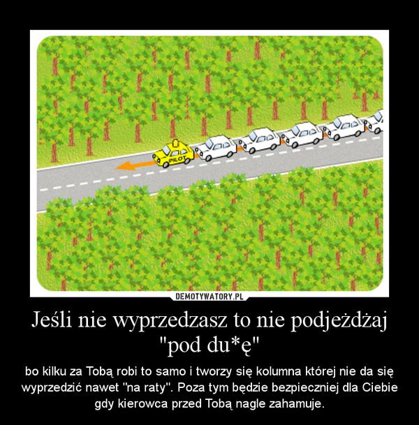 """Jeśli nie wyprzedzasz to nie podjeżdżaj """"pod du*ę"""" – bo kilku za Tobą robi to samo i tworzy się kolumna której nie da się wyprzedzić nawet """"na raty"""". Poza tym będzie bezpieczniej dla Ciebie gdy kierowca przed Tobą nagle zahamuje."""