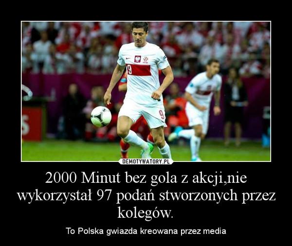2000 Minut bez gola z akcji,nie wykorzystał 97 podań stworzonych przez kolegów. – To Polska gwiazda kreowana przez media