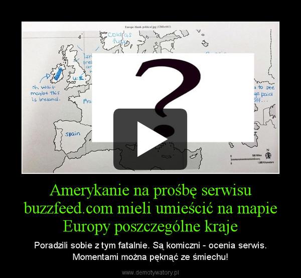 Amerykanie na prośbę serwisu buzzfeed.com mieli umieścić na mapie Europy poszczególne kraje – Poradzili sobie z tym fatalnie. Są komiczni - ocenia serwis. Momentami można pęknąć ze śmiechu!