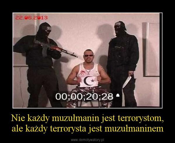 Nie każdy muzułmanin jest terrorystom, ale każdy terrorysta jest muzułmaninem –