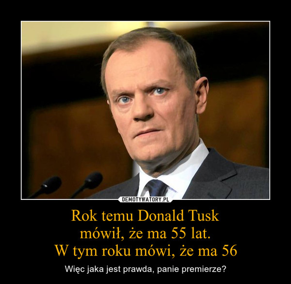 Rok temu Donald Tuskmówił, że ma 55 lat.W tym roku mówi, że ma 56 – Więc jaka jest prawda, panie premierze?