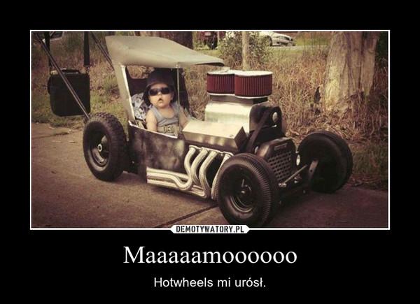 Maaaaamoooooo – Hotwheels mi urósł.