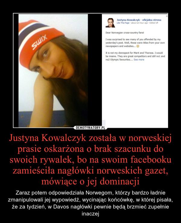 Justyna Kowalczyk została w norweskiej prasie oskarżona o brak szacunku do swoich rywalek, bo na swoim facebooku zamieściła nagłówki norweskich gazet, mówiące o jej dominacji – Zaraz potem odpowiedziała Norwegom, którzy bardzo ładnie zmanipulowali jej wypowiedź, wycinając końcówkę, w której pisała, że za tydzień, w Davos nagłówki pewnie będą brzmieć zupełnie inaczej