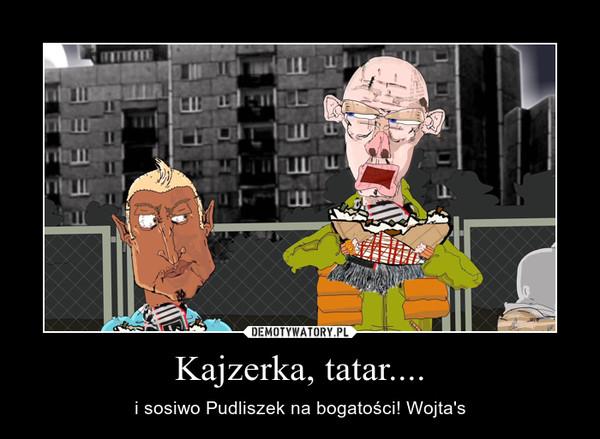 Kajzerka, tatar.... – i sosiwo Pudliszek na bogatości! Wojta's