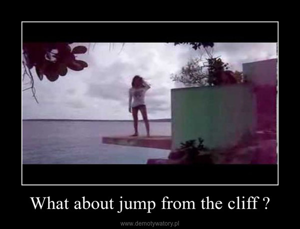What about jump from the cliff ? –