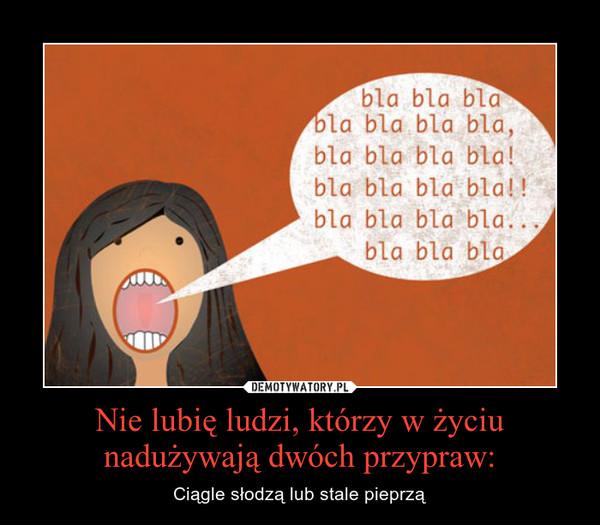Nie lubię ludzi, którzy w życiu nadużywają dwóch przypraw: – Ciągle słodzą lub stale pieprzą