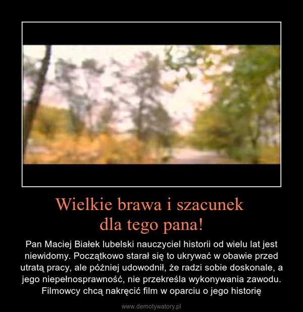 Wielkie brawa i szacunek dla tego pana! – Pan Maciej Białek lubelski nauczyciel historii od wielu lat jest niewidomy. Początkowo starał się to ukrywać w obawie przed utratą pracy, ale później udowodnił, że radzi sobie doskonale, a jego niepełnosprawność, nie przekreśla wykonywania zawodu. Filmowcy chcą nakręcić film w oparciu o jego historię