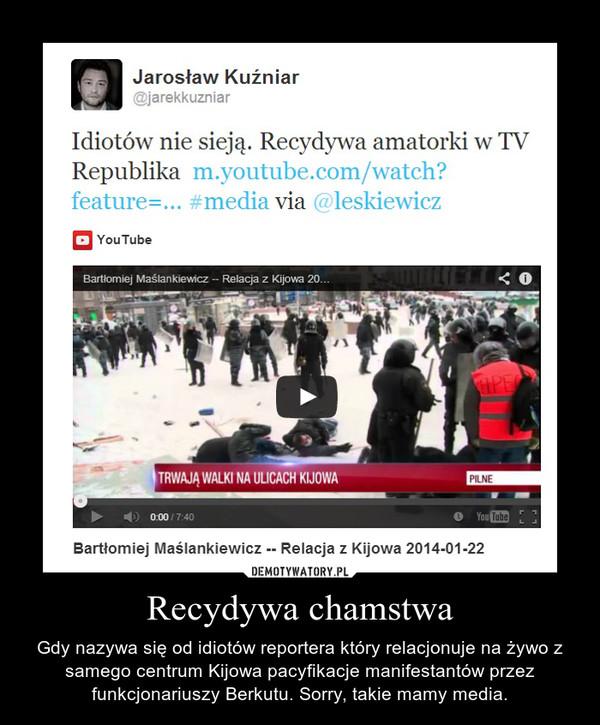 Recydywa chamstwa – Gdy nazywa się od idiotów reportera który relacjonuje na żywo z samego centrum Kijowa pacyfikacje manifestantów przez funkcjonariuszy Berkutu. Sorry, takie mamy media.