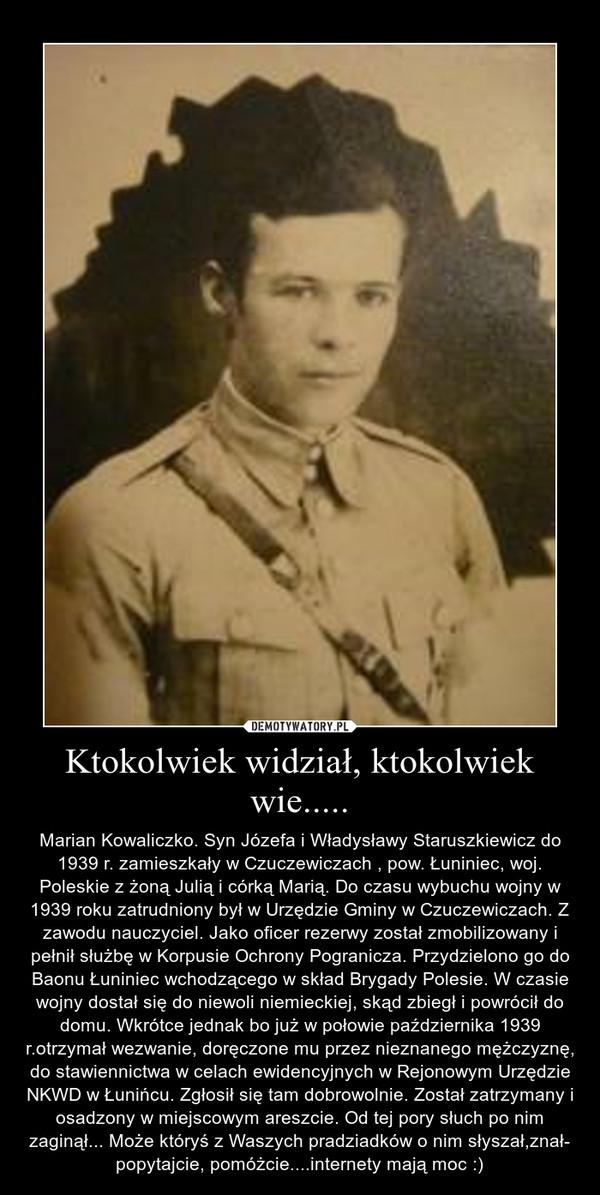 Ktokolwiek widział, ktokolwiek wie..... – Marian Kowaliczko. Syn Józefa i Władysławy Staruszkiewicz do 1939 r. zamieszkały w Czuczewiczach , pow. Łuniniec, woj. Poleskie z żoną Julią i córką Marią. Do czasu wybuchu wojny w 1939 roku zatrudniony był w Urzędzie Gminy w Czuczewiczach. Z zawodu nauczyciel. Jako oficer rezerwy został zmobilizowany i pełnił służbę w Korpusie Ochrony Pogranicza. Przydzielono go do Baonu Łuniniec wchodzącego w skład Brygady Polesie. W czasie wojny dostał się do niewoli niemieckiej, skąd zbiegł i powrócił do domu. Wkrótce jednak bo już w połowie października 1939 r.otrzymał wezwanie, doręczone mu przez nieznanego mężczyznę, do stawiennictwa w celach ewidencyjnych w Rejonowym Urzędzie NKWD w Łunińcu. Zgłosił się tam dobrowolnie. Został zatrzymany i osadzony w miejscowym areszcie. Od tej pory słuch po nim zaginął... Może któryś z Waszych pradziadków o nim słyszał,znał- popytajcie, pomóżcie....internety mają moc :)