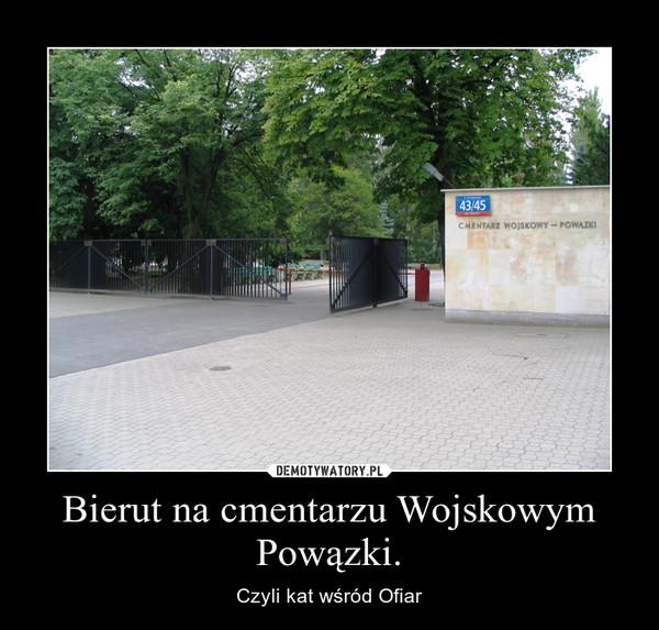 Bierut na cmentarzu Wojskowym Powązki. – Czyli kat wśród Ofiar